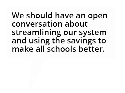 cartoon bubble: We should have an open conversation about streamlining our system and using the savings to make all schools better.